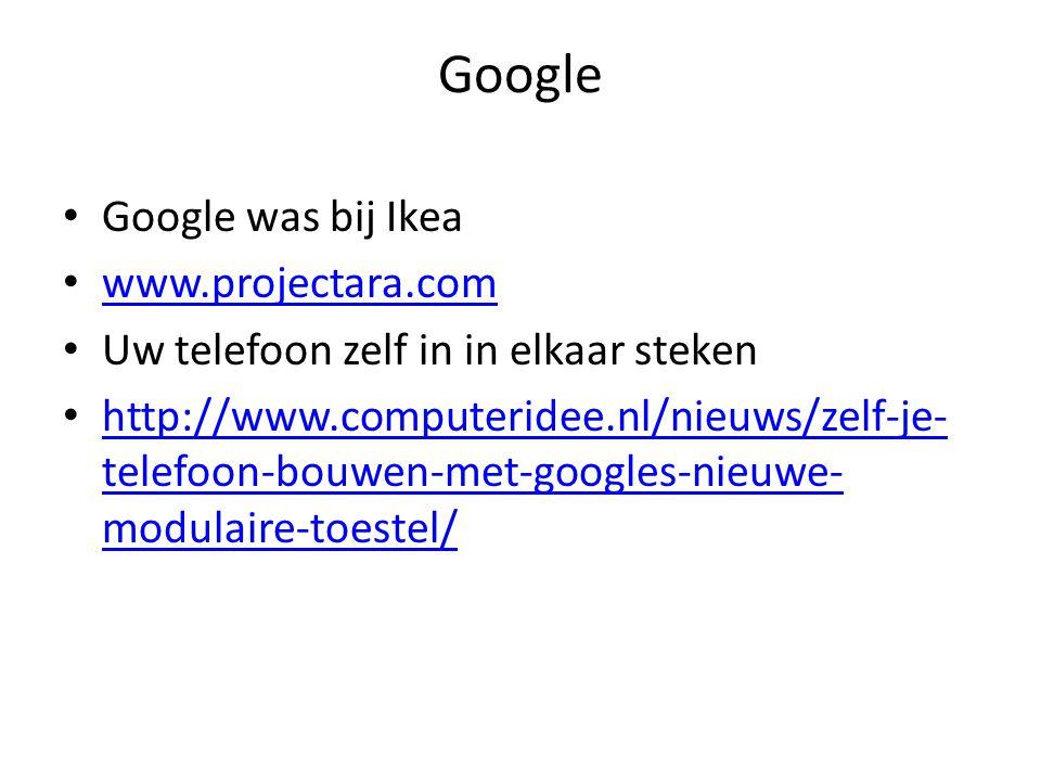 Google Google was bij Ikea www.projectara.com Uw telefoon zelf in in elkaar steken http://www.computeridee.nl/nieuws/zelf-je- telefoon-bouwen-met-googles-nieuwe- modulaire-toestel/ http://www.computeridee.nl/nieuws/zelf-je- telefoon-bouwen-met-googles-nieuwe- modulaire-toestel/