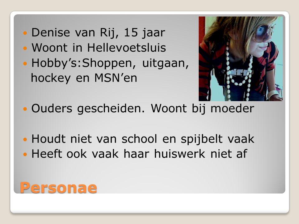 Personae Denise van Rij, 15 jaar Woont in Hellevoetsluis Hobby's:Shoppen, uitgaan, hockey en MSN'en Ouders gescheiden.
