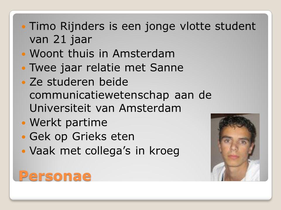 Personae Timo Rijnders is een jonge vlotte student van 21 jaar Woont thuis in Amsterdam Twee jaar relatie met Sanne Ze studeren beide communicatiewetenschap aan de Universiteit van Amsterdam Werkt partime Gek op Grieks eten Vaak met collega's in kroeg
