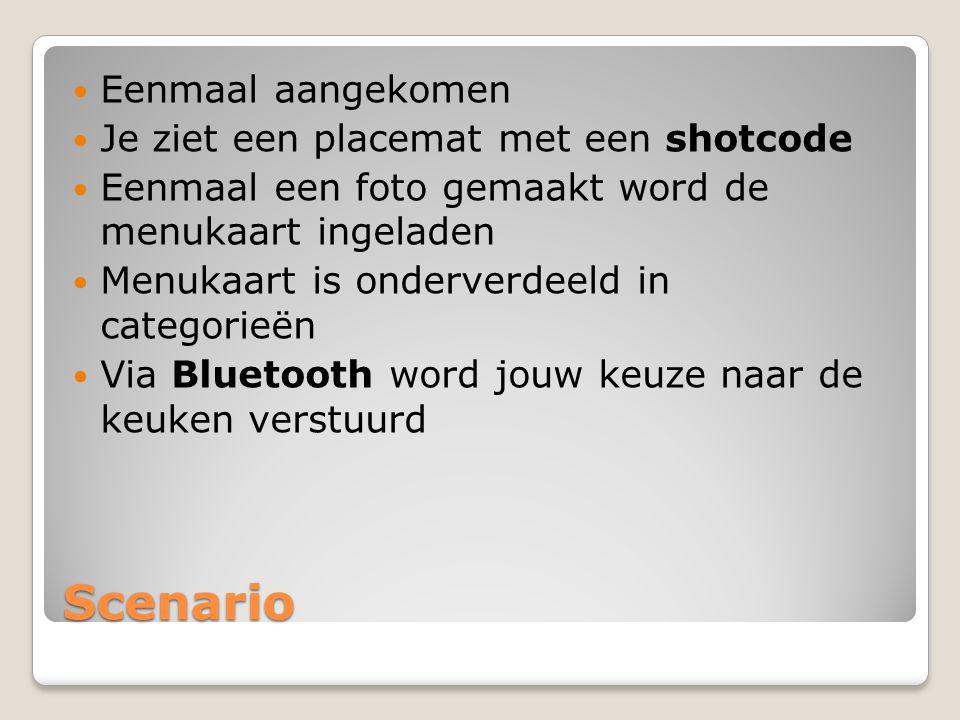 Scenario Eenmaal aangekomen Je ziet een placemat met een shotcode Eenmaal een foto gemaakt word de menukaart ingeladen Menukaart is onderverdeeld in categorieën Via Bluetooth word jouw keuze naar de keuken verstuurd