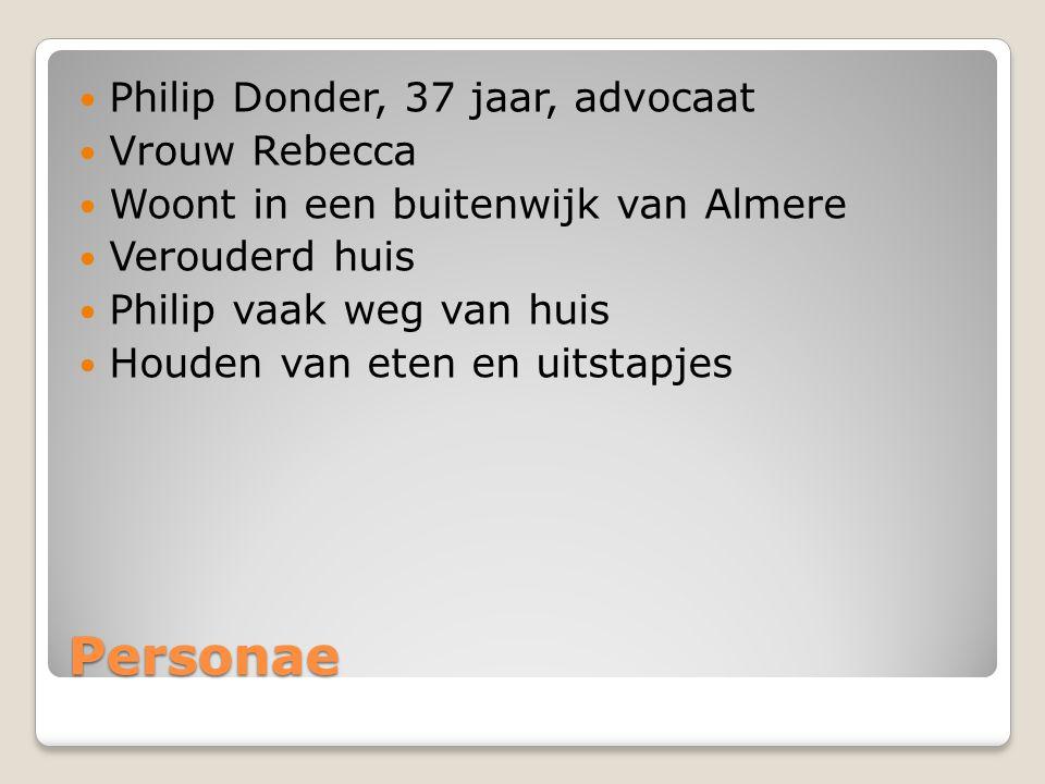 Personae Philip Donder, 37 jaar, advocaat Vrouw Rebecca Woont in een buitenwijk van Almere Verouderd huis Philip vaak weg van huis Houden van eten en uitstapjes