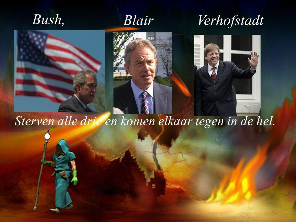 Bush, Blair Verhofstadt Sterven alle drie en komen elkaar tegen in de hel.