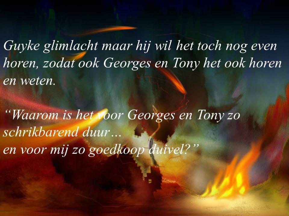Guyke glimlacht maar hij wil het toch nog even horen, zodat ook Georges en Tony het ook horen en weten.