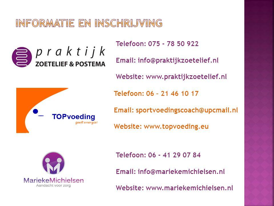 Telefoon: 075 - 78 50 922 Email: info@praktijkzoetelief.nl Website: www.praktijkzoetelief.nl Telefoon: 06 – 21 46 10 17 Email: sportvoedingscoach@upcmail.nl Website: www.topvoeding.eu Telefoon: 06 - 41 29 07 84 Email: info@mariekemichielsen.nl Website: www.mariekemichielsen.nl