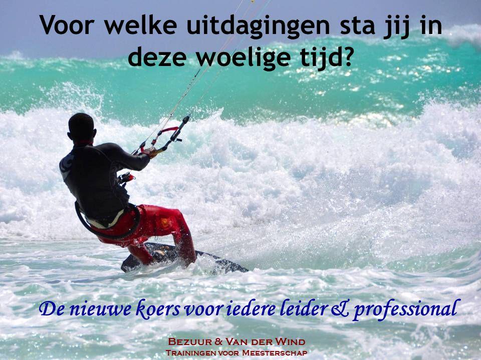 Voor welke uitdagingen sta jij in deze woelige tijd? Bezuur & Van der Wind Trainingen voor Meesterschap De nieuwe koers voor iedere leider & professio