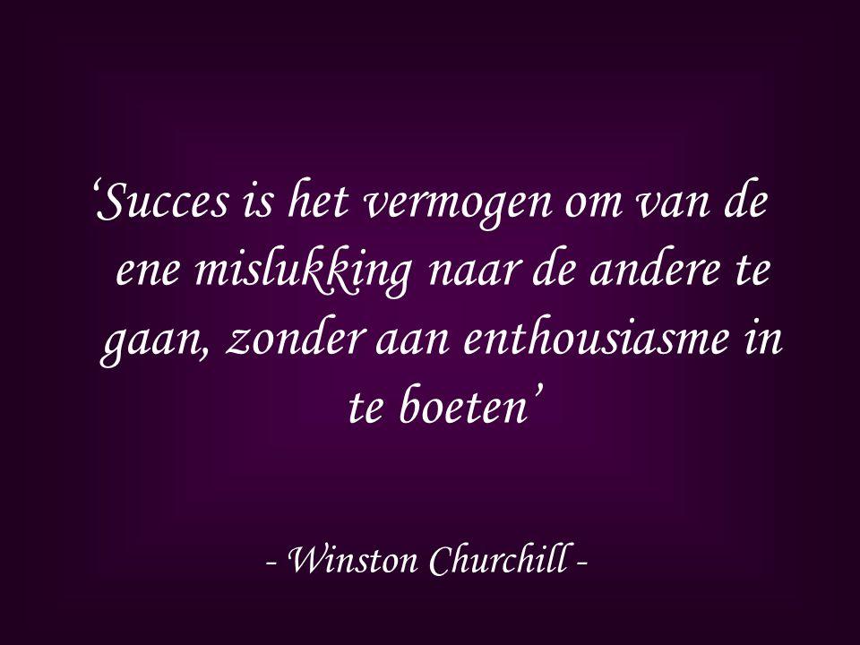 'Succes is het vermogen om van de ene mislukking naar de andere te gaan, zonder aan enthousiasme in te boeten' - Winston Churchill -