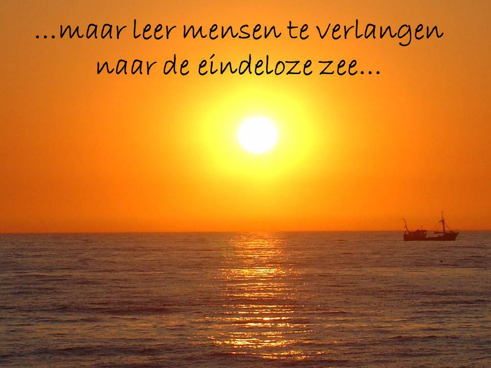 …maar leer mensen te verlangen naar de eindeloze zee…