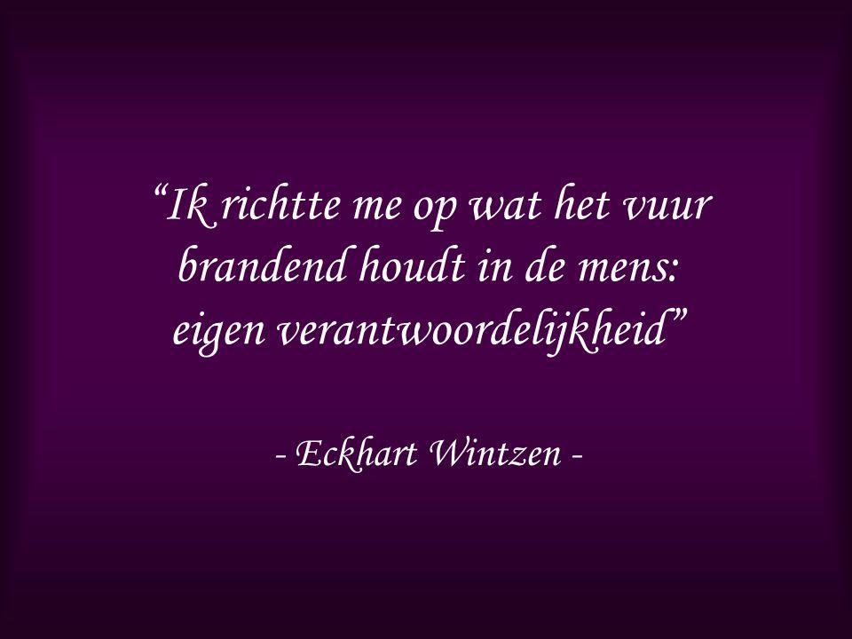 """""""Ik richtte me op wat het vuur brandend houdt in de mens: eigen verantwoordelijkheid"""" - Eckhart Wintzen -"""