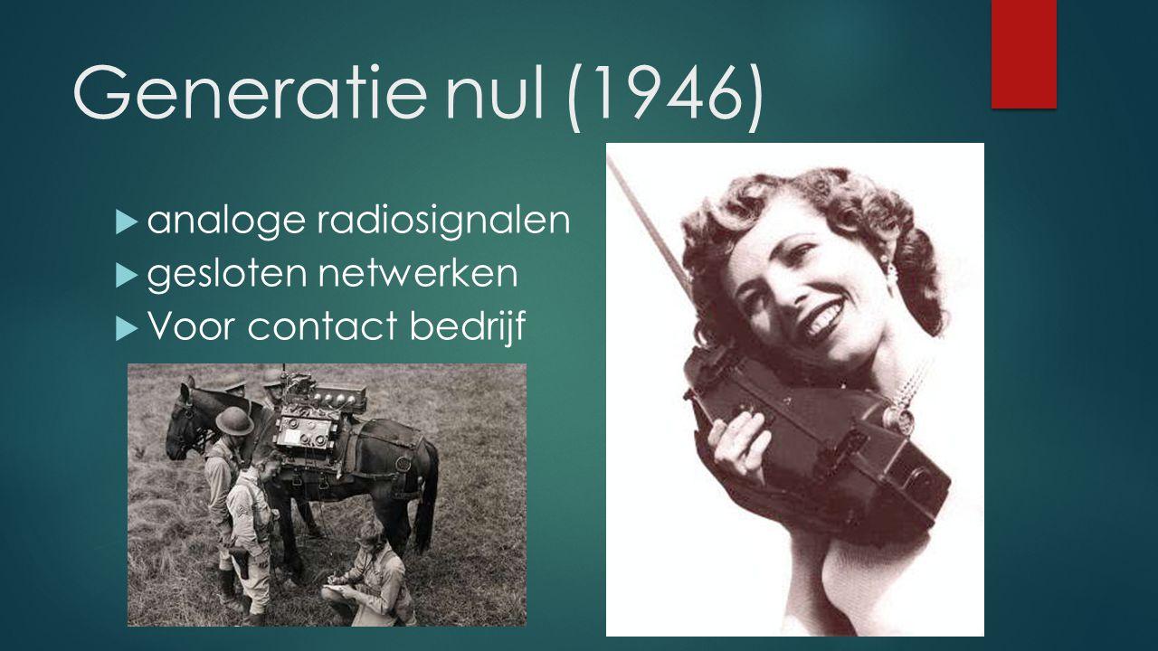 Generatie nul (1946)  analoge radiosignalen  gesloten netwerken  Voor contact bedrijf