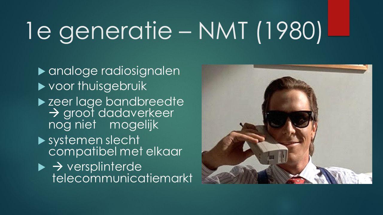 1e generatie – NMT (1980)  analoge radiosignalen  voor thuisgebruik  zeer lage bandbreedte  groot dadaverkeer nog niet mogelijk  systemen slecht