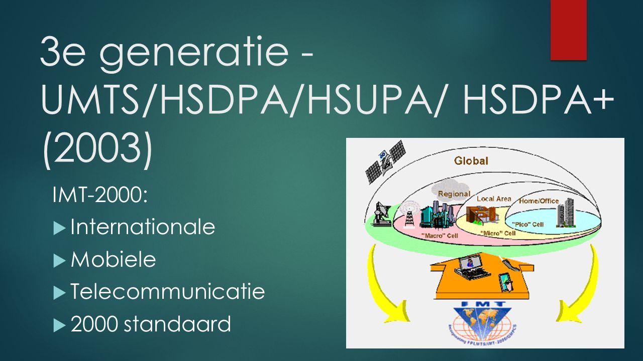 3e generatie - UMTS/HSDPA/HSUPA/ HSDPA+ (2003) IMT-2000:  Internationale  Mobiele  Telecommunicatie  2000 standaard
