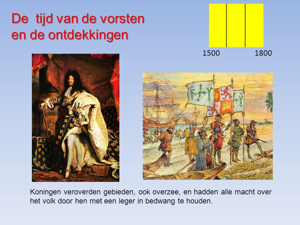 De tijd van de vorsten en de ontdekkingen 15001800 Koningen veroverden gebieden, ook overzee, en hadden alle macht over het volk door hen met een leger in bedwang te houden.