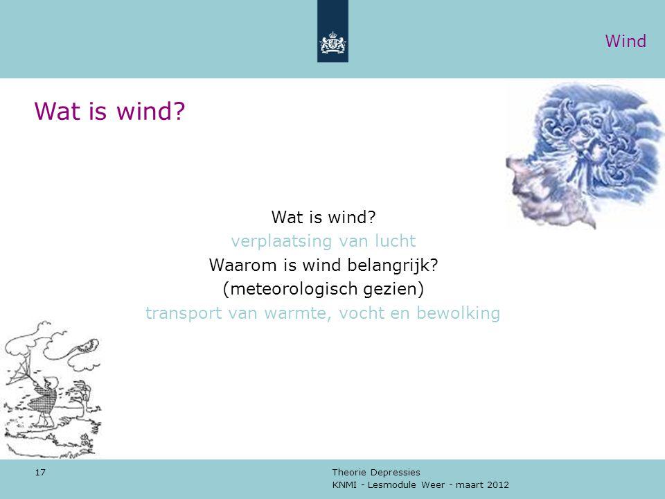KNMI - Lesmodule Weer - maart 2012 Theorie Depressies 17 Wat is wind? verplaatsing van lucht Waarom is wind belangrijk? (meteorologisch gezien) transp