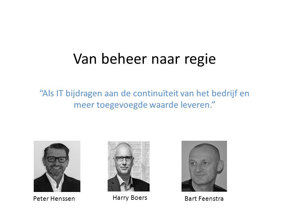 """Van beheer naar regie """"Als IT bijdragen aan de continuïteit van het bedrijf en meer toegevoegde waarde leveren."""" Peter Henssen Harry Boers Bart Feenst"""