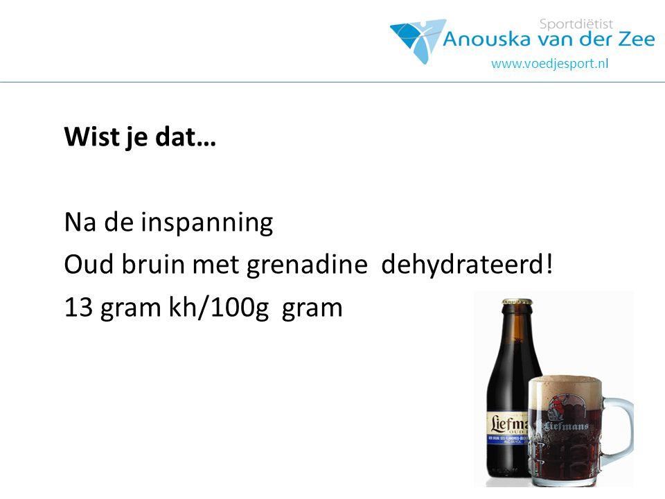 Wist je dat… Na de inspanning Oud bruin met grenadine dehydrateerd! 13 gram kh/100g gram www.voedjesport.nl