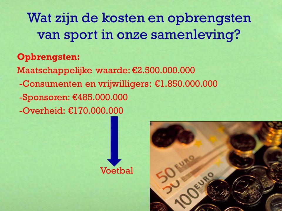 Wat zijn de kosten en opbrengsten van sport in onze samenleving? Opbrengsten: Maatschappelijke waarde: €2.500.000.000 -Consumenten en vrijwilligers: €