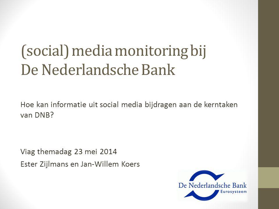 (social) media monitoring bij De Nederlandsche Bank Hoe kan informatie uit social media bijdragen aan de kerntaken van DNB? Viag themadag 23 mei 2014