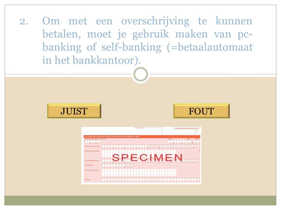 2.Om met een overschrijving te kunnen betalen, moet je gebruik maken van pc- banking of self-banking (=betaalautomaat in het bankkantoor).