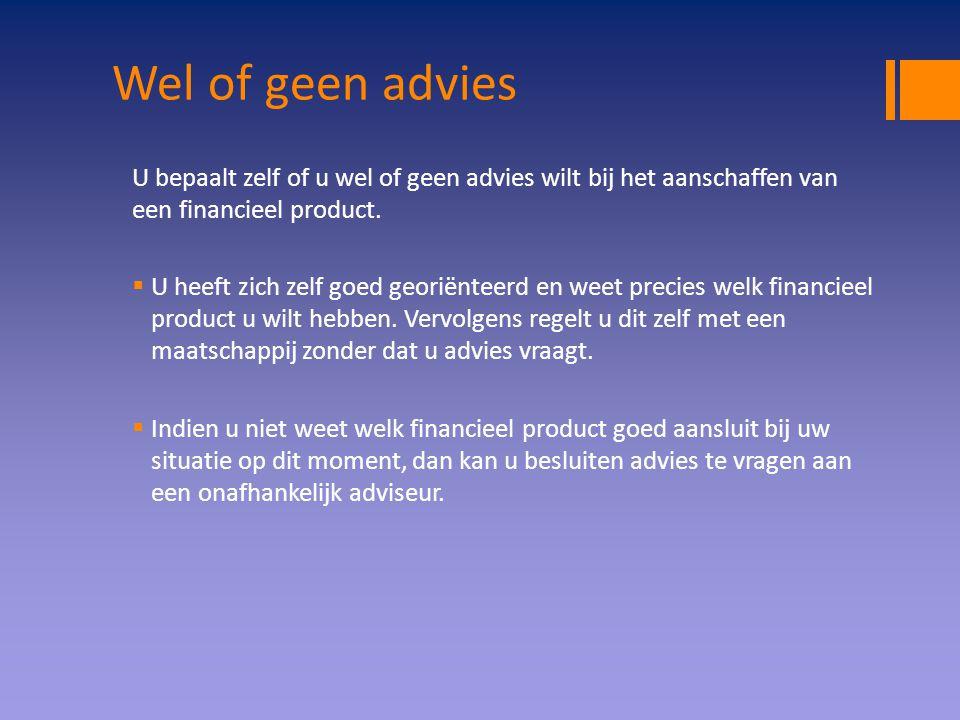 Wel of geen advies U bepaalt zelf of u wel of geen advies wilt bij het aanschaffen van een financieel product.  U heeft zich zelf goed georiënteerd e