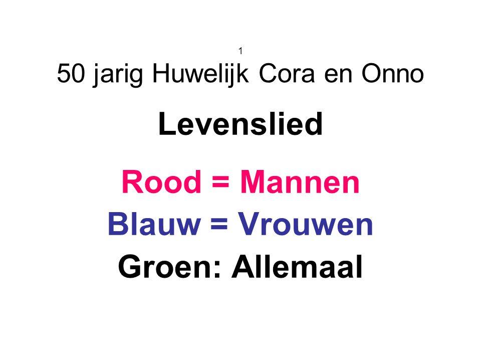1 50 jarig Huwelijk Cora en Onno Levenslied Rood = Mannen Blauw = Vrouwen Groen: Allemaal