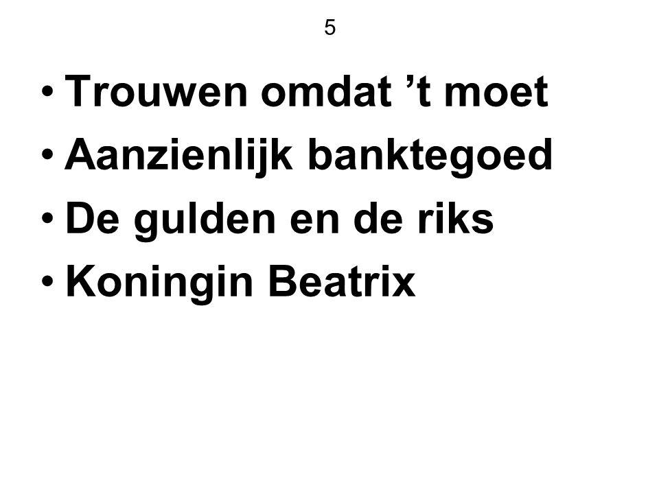 5 Trouwen omdat 't moet Aanzienlijk banktegoed De gulden en de riks Koningin Beatrix