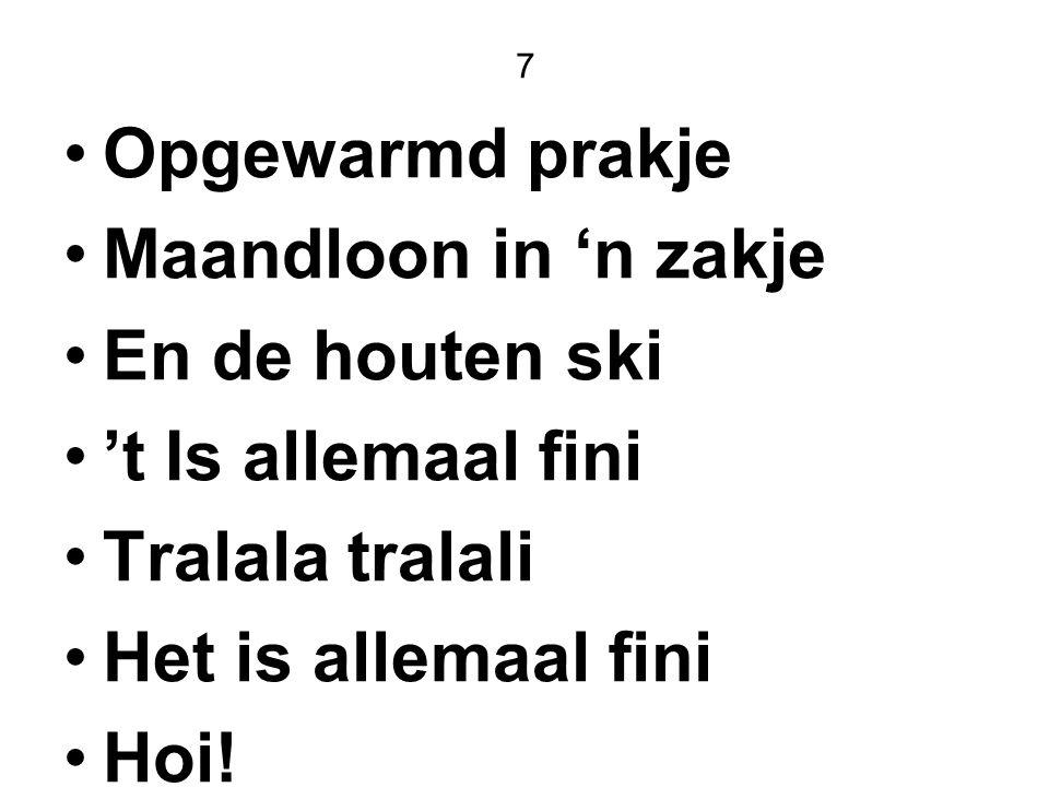 7 Opgewarmd prakje Maandloon in 'n zakje En de houten ski 't Is allemaal fini Tralala tralali Het is allemaal fini Hoi!