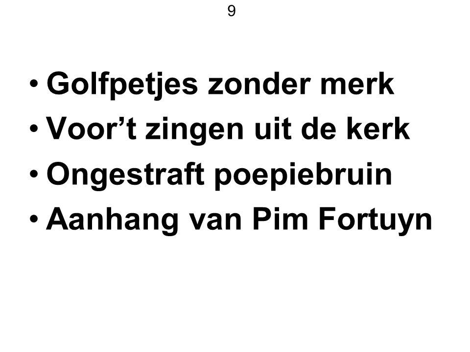 9 Golfpetjes zonder merk Voor't zingen uit de kerk Ongestraft poepiebruin Aanhang van Pim Fortuyn