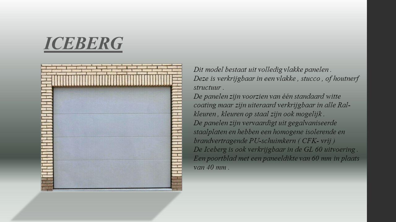 ICEBERG Dit model bestaat uit volledig vlakke panelen. Deze is verkrijgbaar in een vlakke, stucco, of houtnerf structuur. De panelen zijn voorzien van