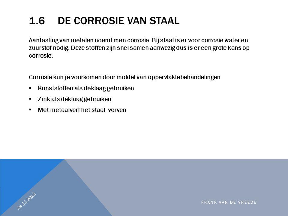 1.6DE CORROSIE VAN STAAL Aantasting van metalen noemt men corrosie. Bij staal is er voor corrosie water en zuurstof nodig. Deze stoffen zijn snel same