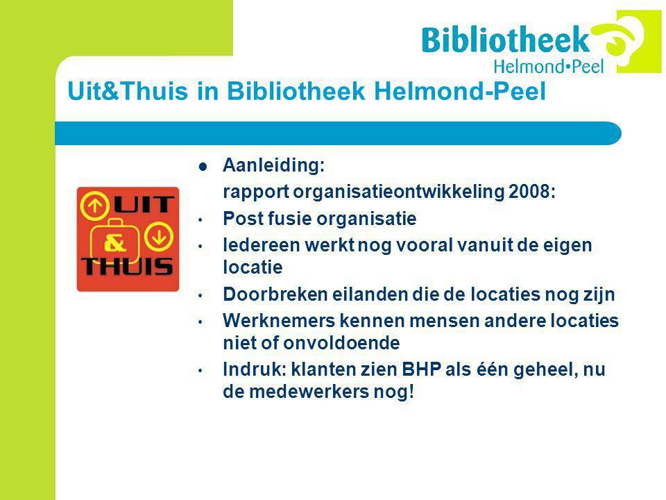 Uit&Thuis in Bibliotheek Helmond-Peel Aanleiding: rapport organisatieontwikkeling 2008: Post fusie organisatie Iedereen werkt nog vooral vanuit de eigen locatie Doorbreken eilanden die de locaties nog zijn Werknemers kennen mensen andere locaties niet of onvoldoende Indruk: klanten zien BHP als één geheel, nu de medewerkers nog!