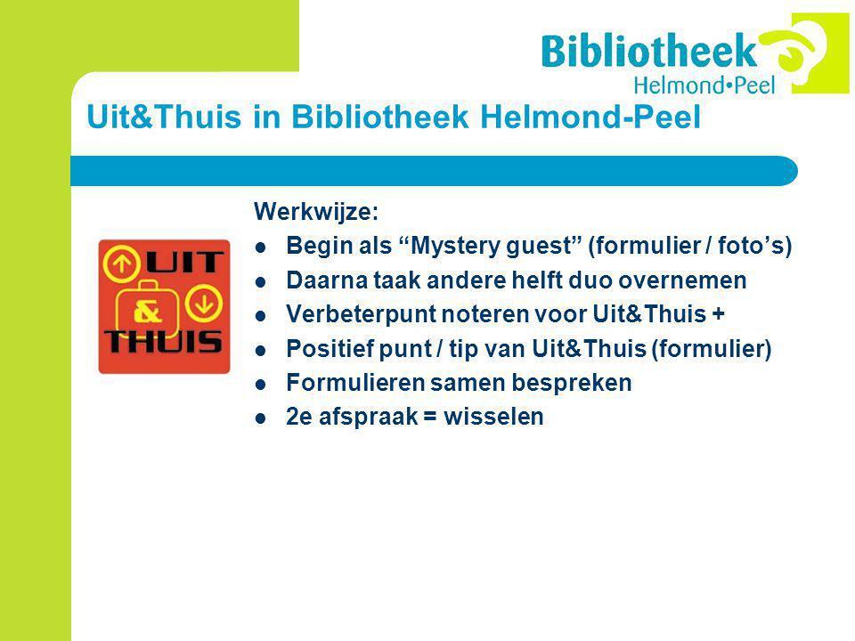 Uit&Thuis in Bibliotheek Helmond-Peel Werkwijze: Begin als Mystery guest (formulier / foto's) Daarna taak andere helft duo overnemen Verbeterpunt noteren voor Uit&Thuis + Positief punt / tip van Uit&Thuis (formulier) Formulieren samen bespreken 2e afspraak = wisselen