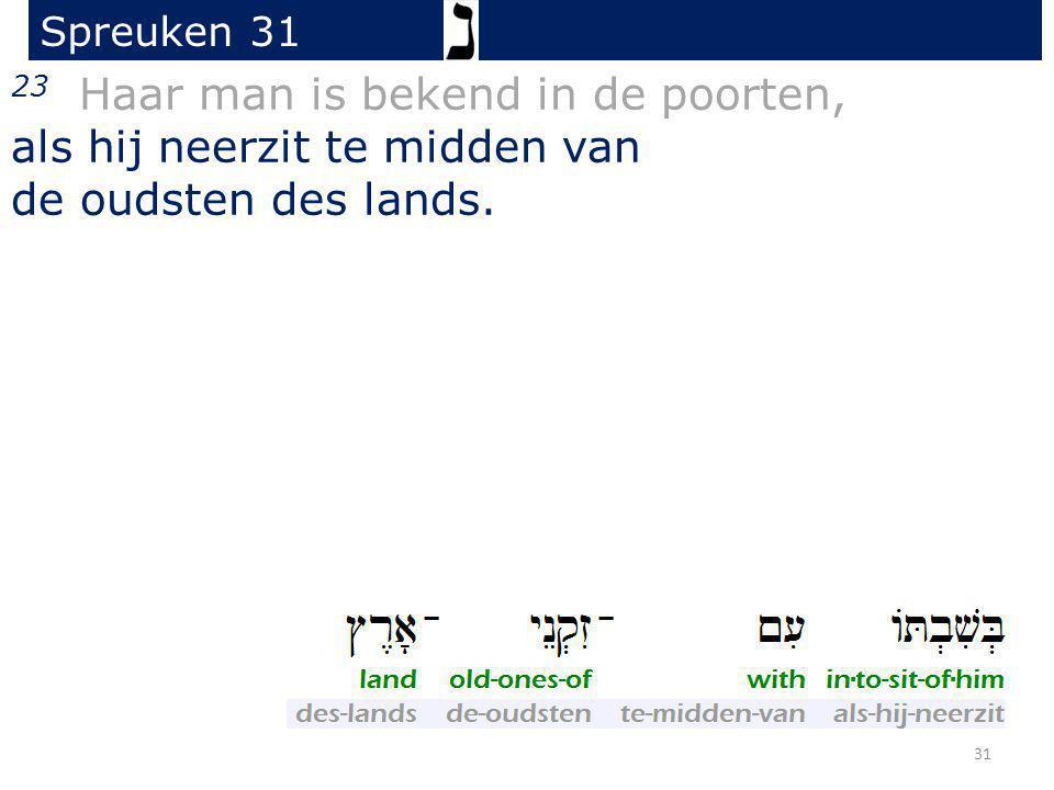 23 Haar man is bekend in de poorten, als hij neerzit te midden van de oudsten des lands. Spreuken 31 31