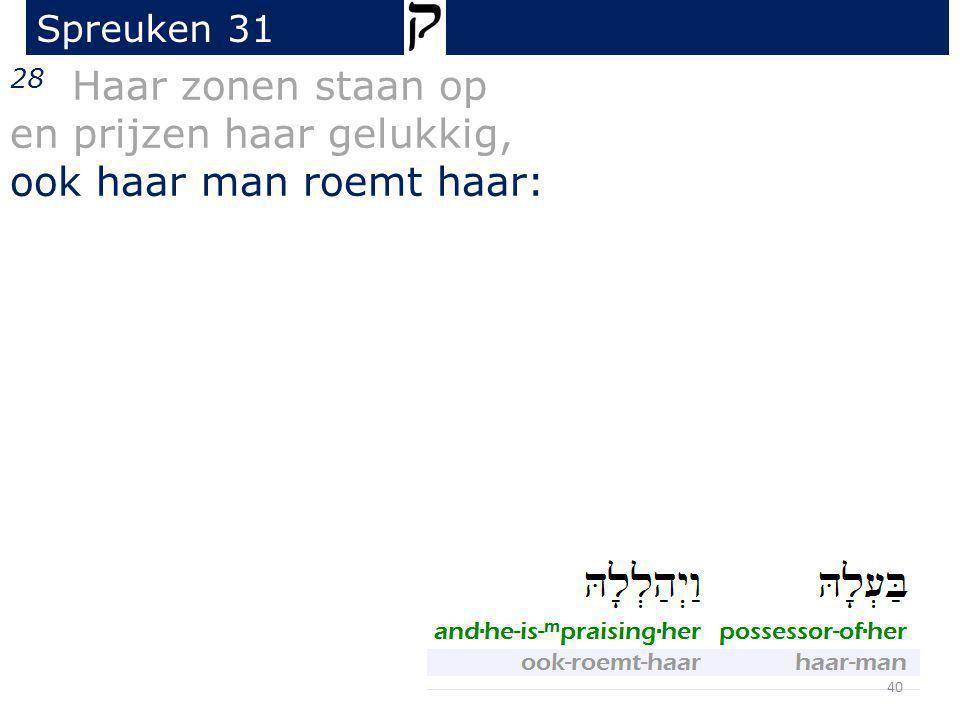 28 Haar zonen staan op en prijzen haar gelukkig, ook haar man roemt haar: Spreuken 31 40