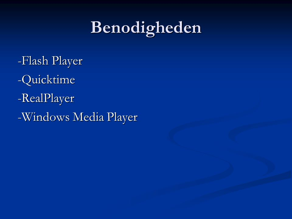 Benodigheden -Flash Player -Quicktime-RealPlayer -Windows Media Player