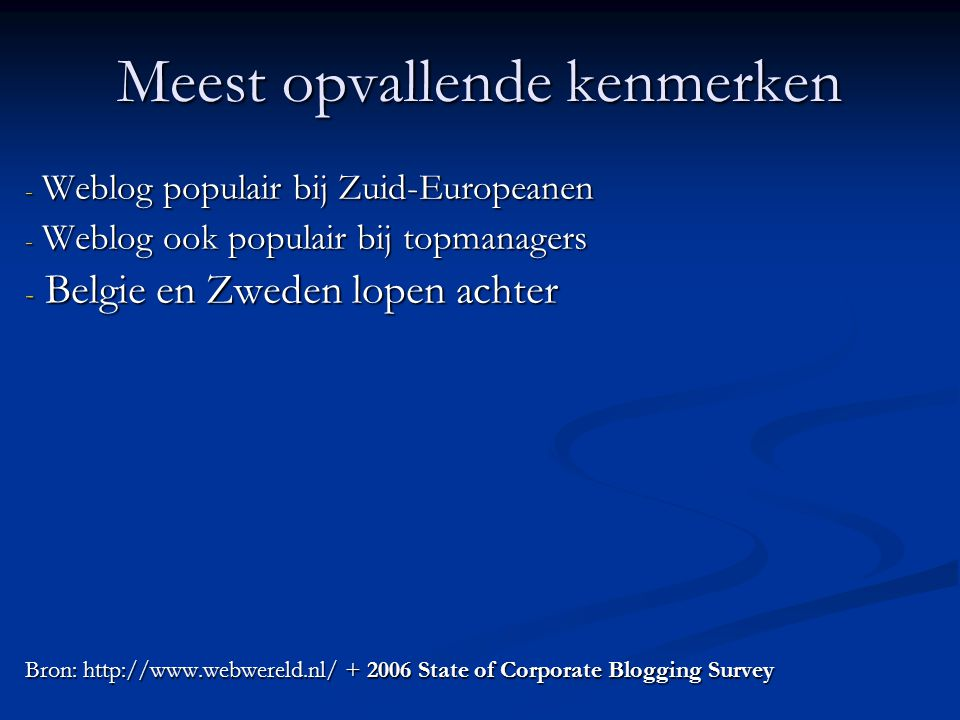 Meest opvallende kenmerken - Weblog populair bij Zuid-Europeanen - Weblog ook populair bij topmanagers - Belgie en Zweden lopen achter Bron: http://www.webwereld.nl/ + 2006 State of Corporate Blogging Survey