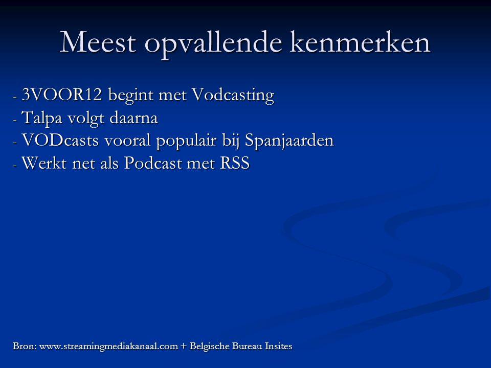 Meest opvallende kenmerken - 3VOOR12 begint met Vodcasting - Talpa volgt daarna - VODcasts vooral populair bij Spanjaarden - Werkt net als Podcast met RSS Bron: www.streamingmediakanaal.com + Belgische Bureau Insites