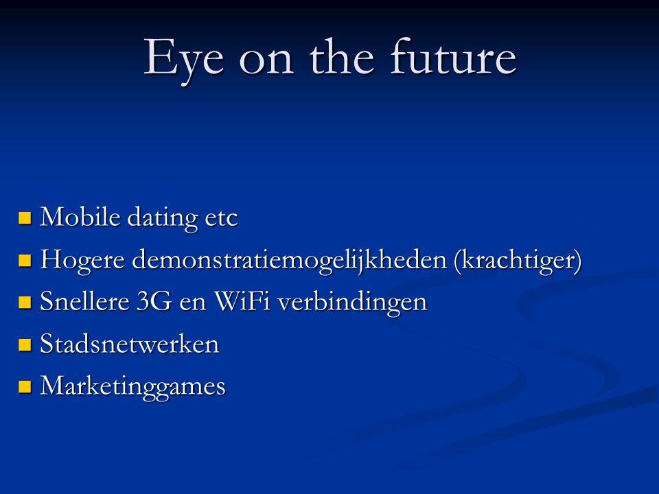 Eye on the future Mobile dating etc Mobile dating etc Hogere demonstratiemogelijkheden (krachtiger) Hogere demonstratiemogelijkheden (krachtiger) Snellere 3G en WiFi verbindingen Snellere 3G en WiFi verbindingen Stadsnetwerken Stadsnetwerken Marketinggames Marketinggames