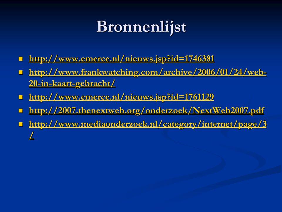 Bronnenlijst http://www.emerce.nl/nieuws.jsp?id=1746381 http://www.emerce.nl/nieuws.jsp?id=1746381 http://www.emerce.nl/nieuws.jsp?id=1746381 http://www.frankwatching.com/archive/2006/01/24/web- 20-in-kaart-gebracht/ http://www.frankwatching.com/archive/2006/01/24/web- 20-in-kaart-gebracht/ http://www.frankwatching.com/archive/2006/01/24/web- 20-in-kaart-gebracht/ http://www.frankwatching.com/archive/2006/01/24/web- 20-in-kaart-gebracht/ http://www.emerce.nl/nieuws.jsp?id=1761129 http://www.emerce.nl/nieuws.jsp?id=1761129 http://www.emerce.nl/nieuws.jsp?id=1761129 http://2007.thenextweb.org/onderzoek/NextWeb2007.pdf http://2007.thenextweb.org/onderzoek/NextWeb2007.pdf http://2007.thenextweb.org/onderzoek/NextWeb2007.pdf http://www.mediaonderzoek.nl/category/internet/page/3 / http://www.mediaonderzoek.nl/category/internet/page/3 / http://www.mediaonderzoek.nl/category/internet/page/3 / http://www.mediaonderzoek.nl/category/internet/page/3 /
