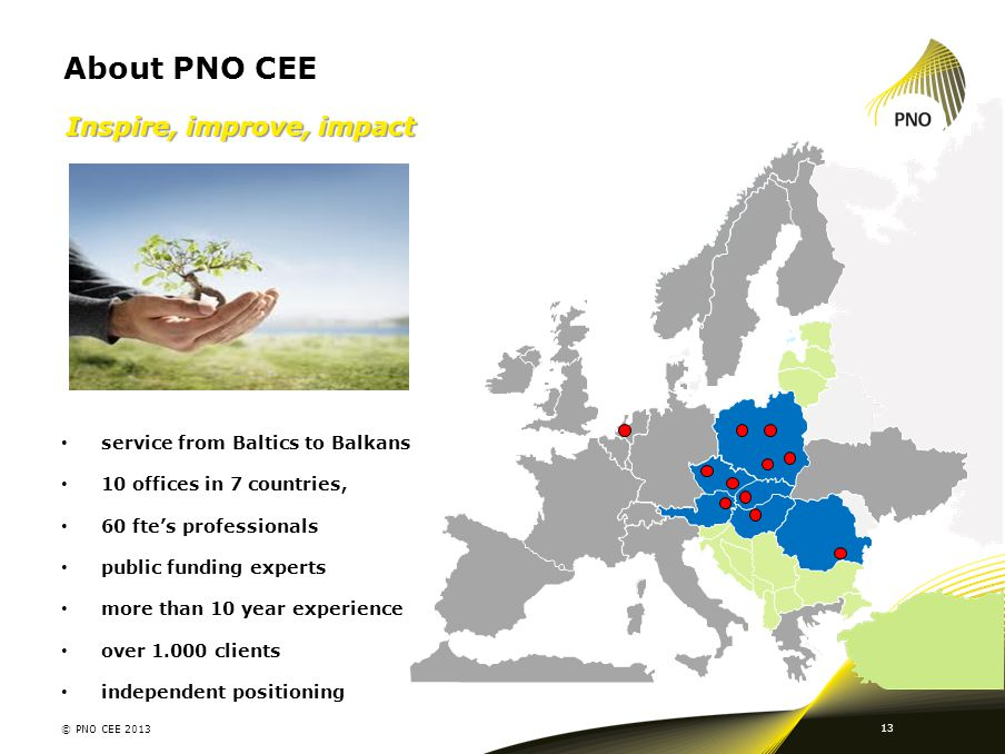 About PNO CEE 13 Inspire, improve, impact service from Baltics to Balkans 10 offices in 7 countries, 60 fte's professionals public funding experts mor