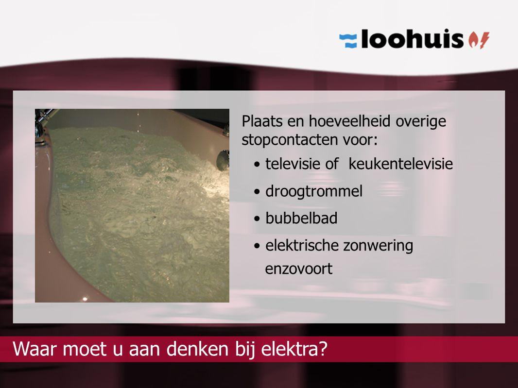 Plaats en hoeveelheid overige stopcontacten voor: televisie of keukentelevisie droogtrommel bubbelbad elektra?Waar moet u aan denken bij elektrische z