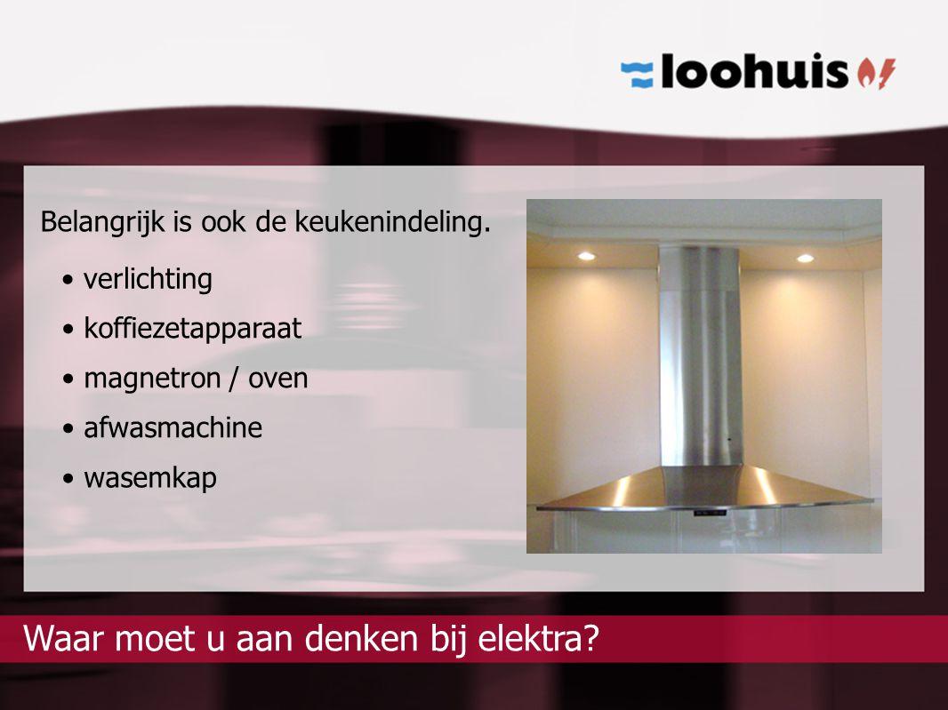 elektra?Waar moet u aan denken bij Belangrijk is ook de keukenindeling. koffiezetapparaat magnetron / oven afwasmachine verlichting wasemkap