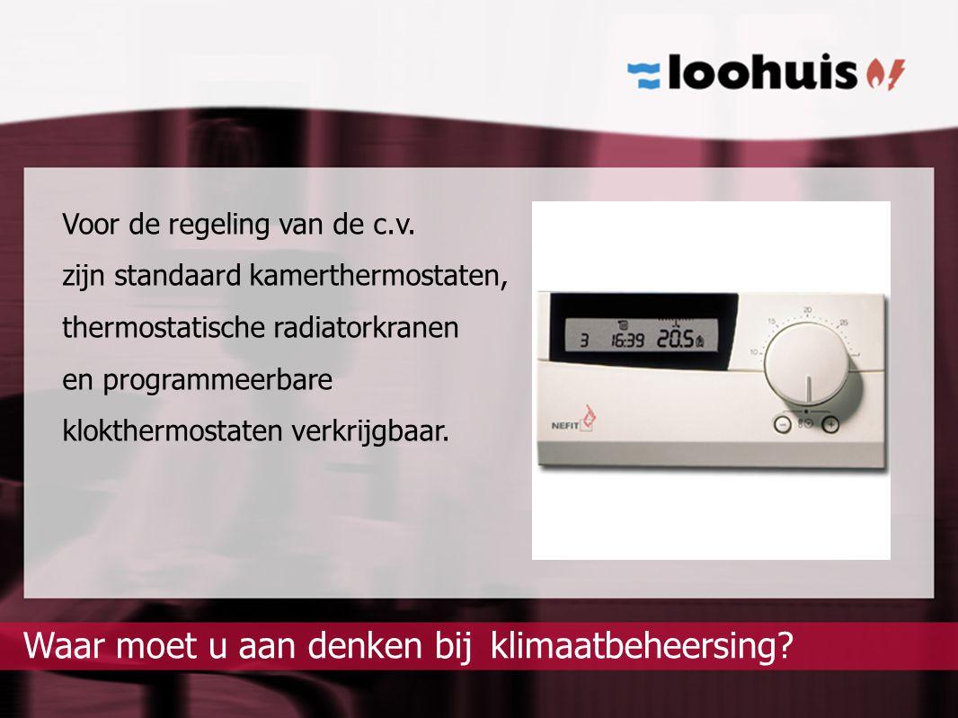 klimaatbeheersing?Waar moet u aan denken bij Voor de regeling van de c.v. zijn standaard kamerthermostaten, thermostatische radiatorkranen en programm