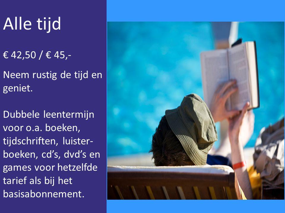 Alle tijd € 42,50 / € 45,- Neem rustig de tijd en geniet. Dubbele leentermijn voor o.a. boeken, tijdschriften, luister- boeken, cd's, dvd's en games v