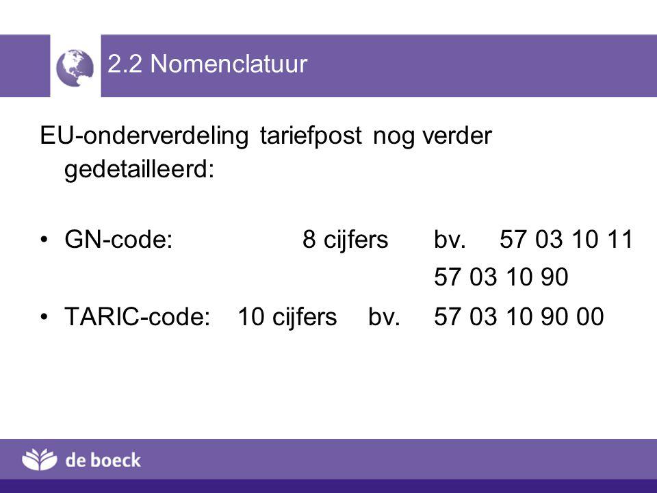 2.2 Nomenclatuur EU-onderverdeling tariefpost nog verder gedetailleerd: GN-code: 8 cijfers bv. 57 03 10 11 57 03 10 90 TARIC-code: 10 cijfers bv. 57 0