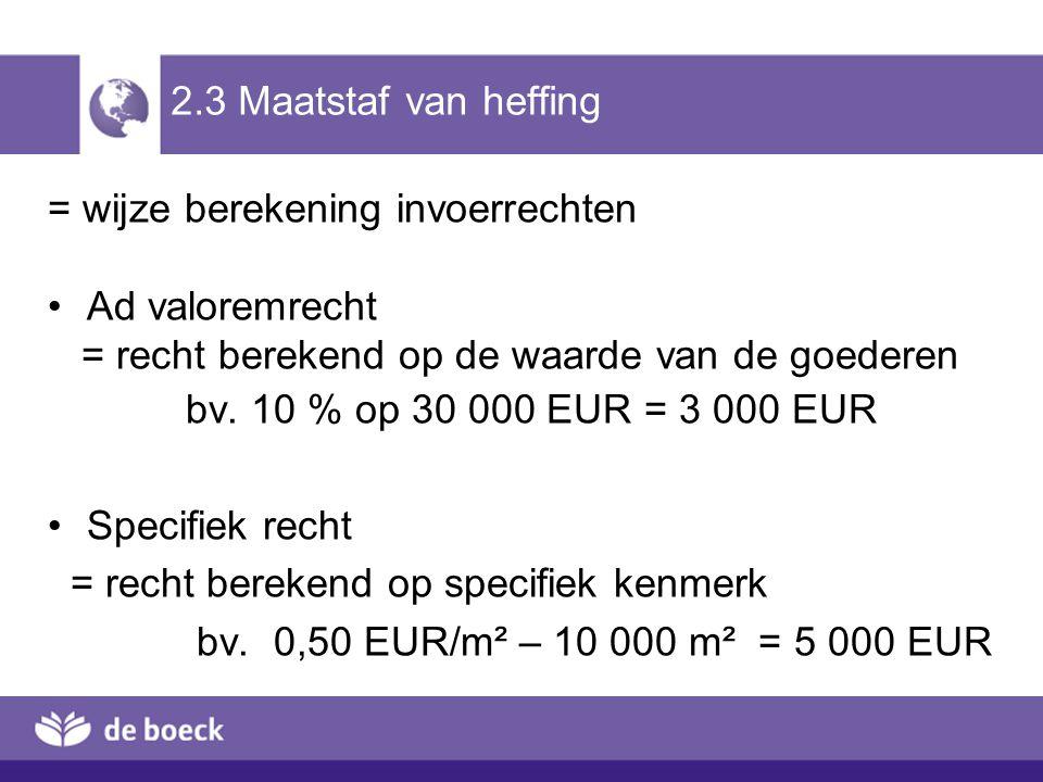 2.3 Maatstaf van heffing = wijze berekening invoerrechten Ad valoremrecht = recht berekend op de waarde van de goederen bv. 10 % op 30 000 EUR = 3 000