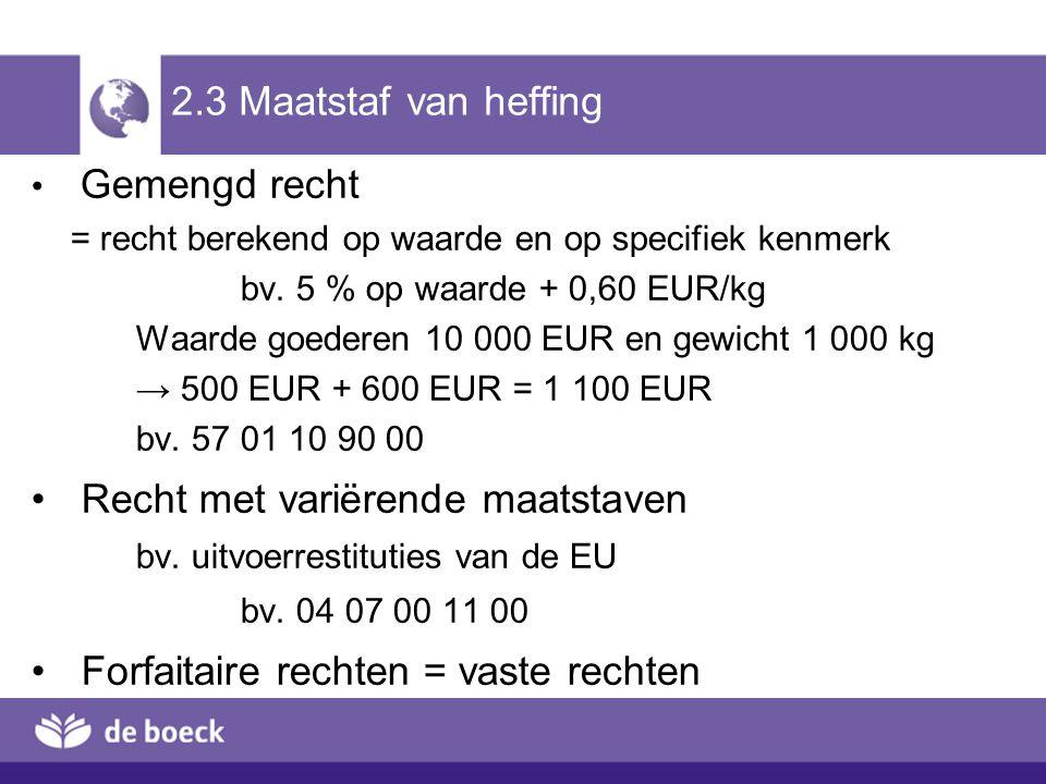 2.3 Maatstaf van heffing Gemengd recht = recht berekend op waarde en op specifiek kenmerk bv. 5 % op waarde + 0,60 EUR/kg Waarde goederen 10 000 EUR e