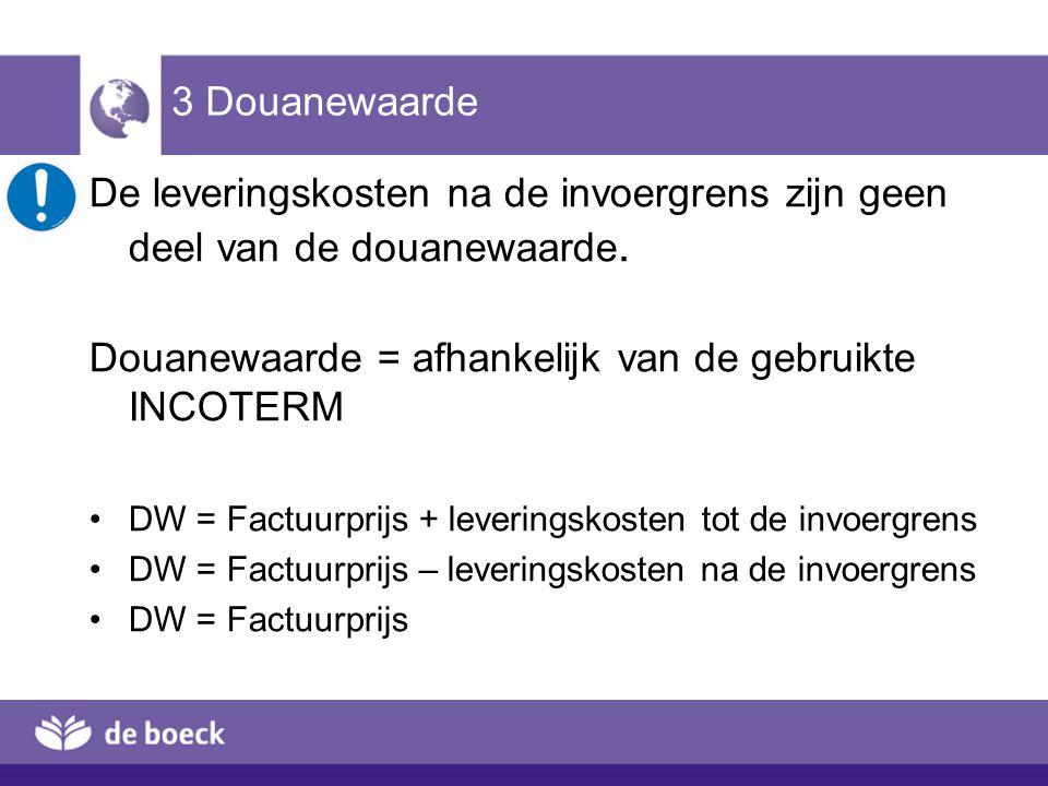 3 Douanewaarde De leveringskosten na de invoergrens zijn geen deel van de douanewaarde. Douanewaarde = afhankelijk van de gebruikte INCOTERM DW = Fact