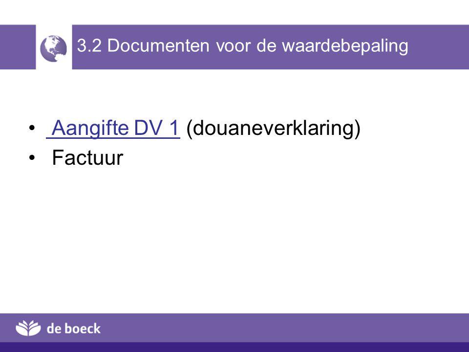 3.2 Documenten voor de waardebepaling Aangifte DV 1 (douaneverklaring) Aangifte DV 1 Factuur