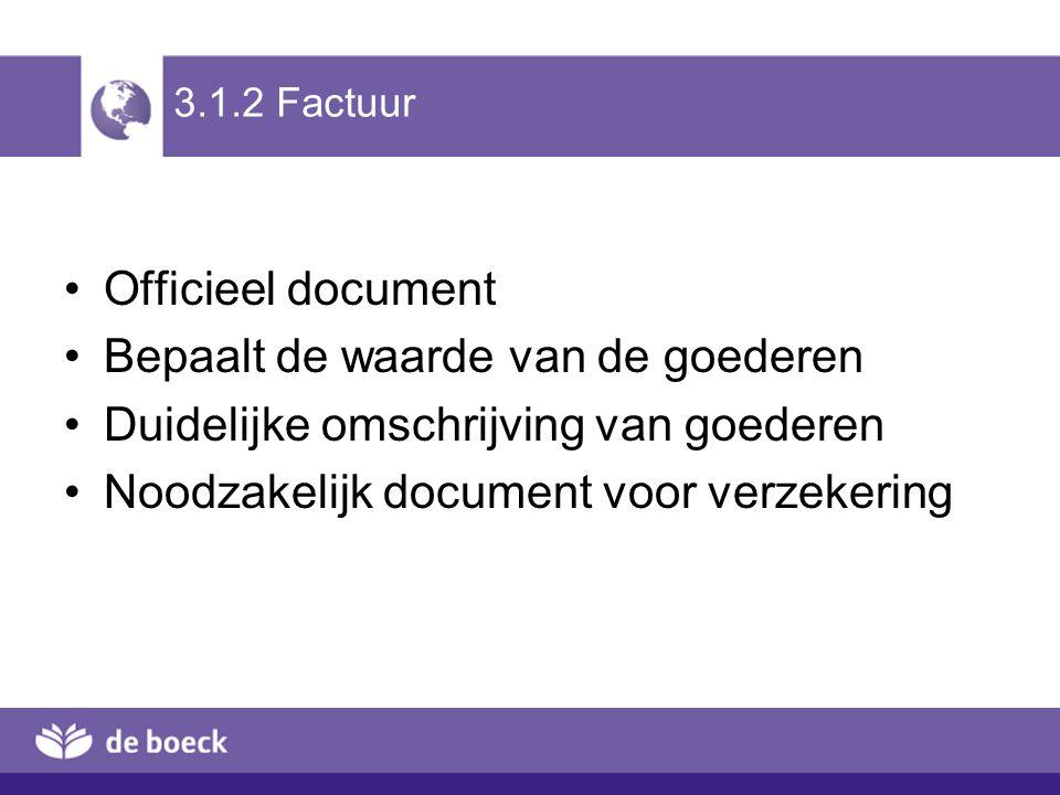 3.1.2 Factuur Officieel document Bepaalt de waarde van de goederen Duidelijke omschrijving van goederen Noodzakelijk document voor verzekering