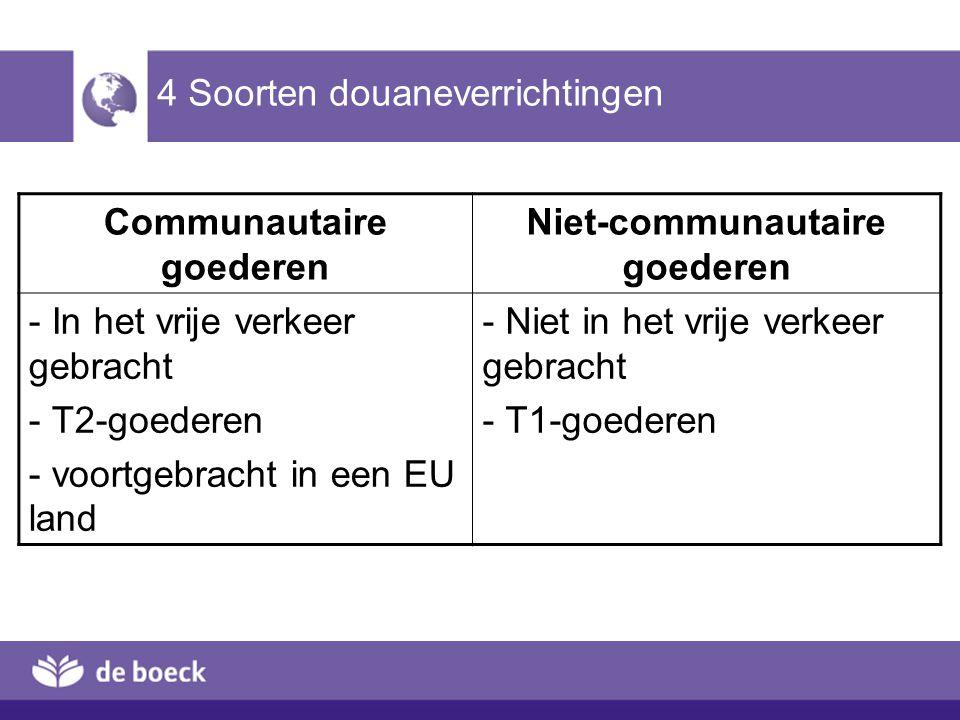 4 Soorten douaneverrichtingen Communautaire goederen Niet-communautaire goederen - In het vrije verkeer gebracht - T2-goederen - voortgebracht in een